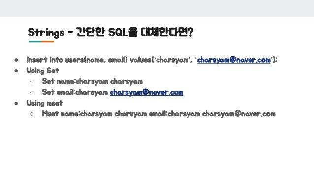 Strings - 간단한 SQL을 대체한다면? ● Insert into users(name, email) values('charsyam', 'charsyam@naver.com'); ● Using Set ○ Set nam...
