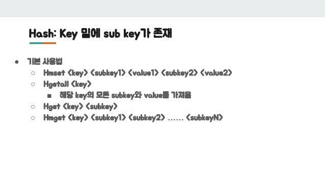 Hash: Key 밑에 sub key가 존재 ● 기본 사용법 ○ Hmset <key> <subkey1> <value1> <subkey2> <value2> ○ Hgetall <key> ■ 해당 key의 모든 subkey와...