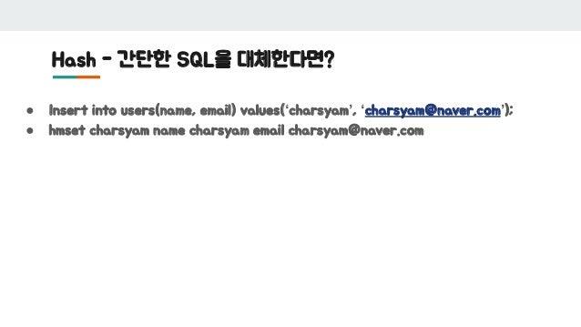 Hash - 간단한 SQL을 대체한다면? ● Insert into users(name, email) values('charsyam', 'charsyam@naver.com'); ● hmset charsyam name ch...