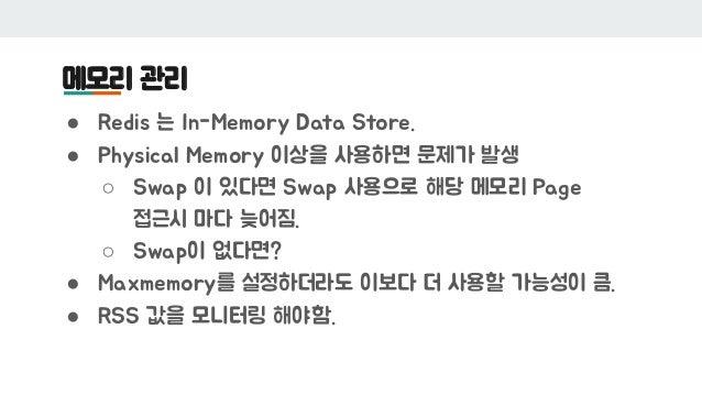메모리 관리 ● Redis 는 In-Memory Data Store. ● Physical Memory 이상을 사용하면 문제가 발생 ○ Swap 이 있다면 Swap 사용으로 해당 메모리 Page 접근시 마다 늦어짐. ○ ...