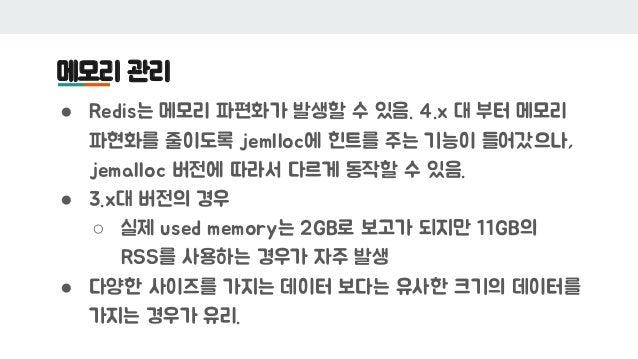 메모리 관리 ● Redis는 메모리 파편화가 발생할 수 있음. 4.x 대 부터 메모리 파현화를 줄이도록 jemlloc에 힌트를 주는 기능이 들어갔으나, jemalloc 버전에 따라서 다르게 동작할 수 있음. ● 3.x대...