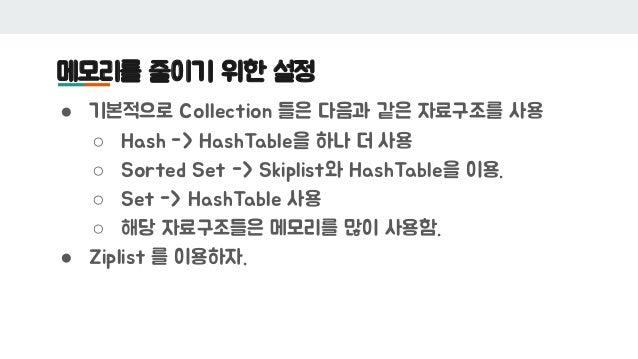 메모리를 줄이기 위한 설정 ● 기본적으로 Collection 들은 다음과 같은 자료구조를 사용 ○ Hash -> HashTable을 하나 더 사용 ○ Sorted Set -> Skiplist와 HashTable을 이용....