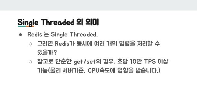 Single Threaded 의 의미 ● Redis 는 Single Threaded. ○ 그러면 Redis가 동시에 여러 개의 명령을 처리할 수 있을까? ○ 참고로 단순한 get/set의 경우, 초당 10만 TPS 이상...