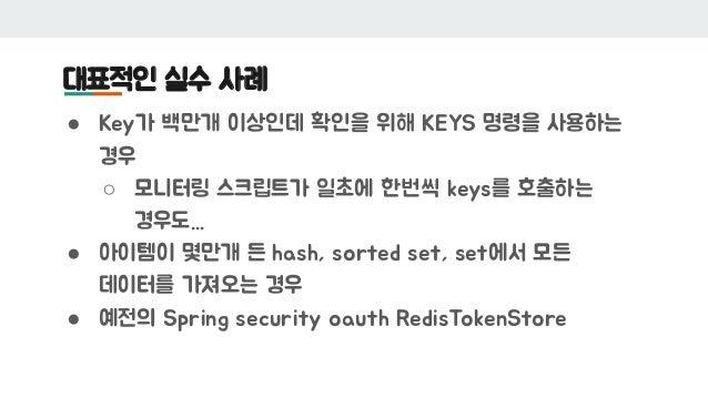 대표적인 실수 사례 ● Key가 백만개 이상인데 확인을 위해 KEYS 명령을 사용하는 경우 ○ 모니터링 스크립트가 일초에 한번씩 keys를 호출하는 경우도... ● 아이템이 몇만개 든 hash, sorted set, s...