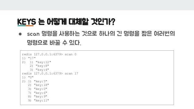 "KEYS 는 어떻게 대체할 것인가? ● scan 명령을 사용하는 것으로 하나의 긴 명령을 짧은 여러번의 명령으로 바꿀 수 있다. redis 127.0.0.1:6379> scan 0 1) ""17"" 2) 1) ""key:12..."