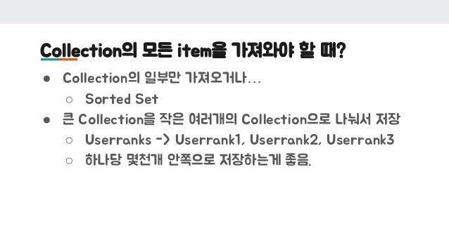 Collection의 모든 item을 가져와야 할 때? ● Collection의 일부만 가져오거나… ○ Sorted Set ● 큰 Collection을 작은 여러개의 Collection으로 나눠서 저장 ○ Userran...