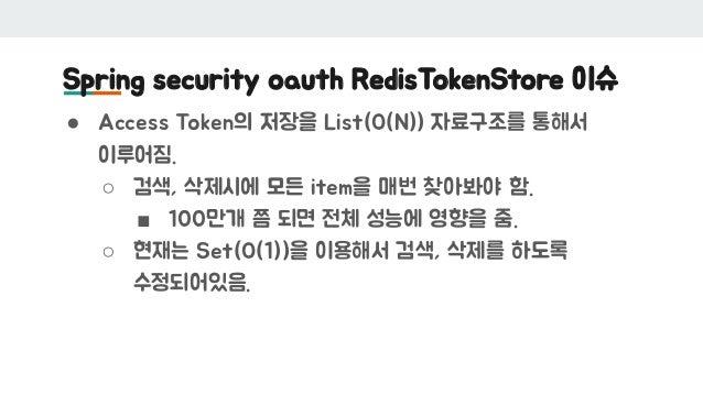 Spring security oauth RedisTokenStore 이슈 ● Access Token의 저장을 List(O(N)) 자료구조를 통해서 이루어짐. ○ 검색, 삭제시에 모든 item을 매번 찾아봐야 함. ■ 1...