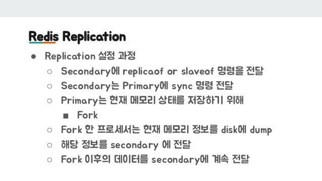 Redis Replication ● Replication 설정 과정 ○ Secondary에 replicaof or slaveof 명령을 전달 ○ Secondary는 Primary에 sync 명령 전달 ○ Primary는...