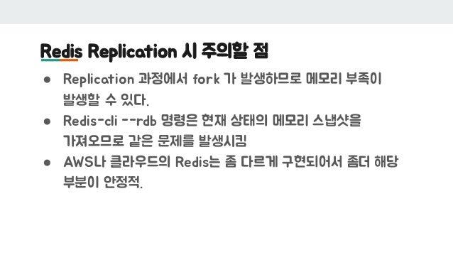 Redis Replication 시 주의할 점 ● Replication 과정에서 fork 가 발생하므로 메모리 부족이 발생할 수 있다. ● Redis-cli --rdb 명령은 현재 상태의 메모리 스냅샷을 가져오므로 같은...