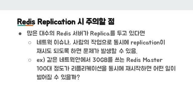 Redis Replication 시 주의할 점 ● 많은 대수의 Redis 서버가 Replica를 두고 있다면 ○ 네트웍 이슈나, 사람의 작업으로 동시에 replication이 재시도 되도록 하면 문제가 발생할 수 있음....