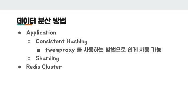 데이터 분산 방법 ● Application ○ Consistent Hashing ■ twemproxy 를 사용하는 방법으로 쉽게 사용 가능 ○ Sharding ● Redis Cluster