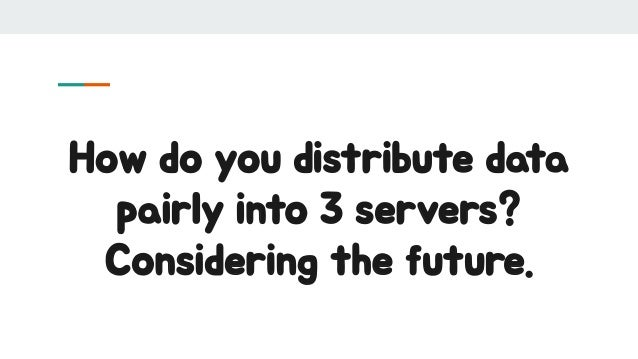 How do you distribute data pairly into 3 servers? Considering the future.