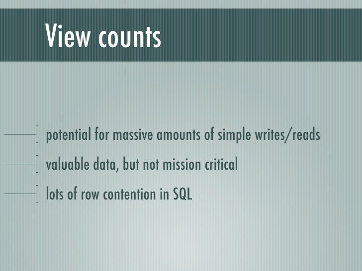 View countspotential for massive amounts of simple writes/readsvaluable data, but not mission criticallots of row contenti...