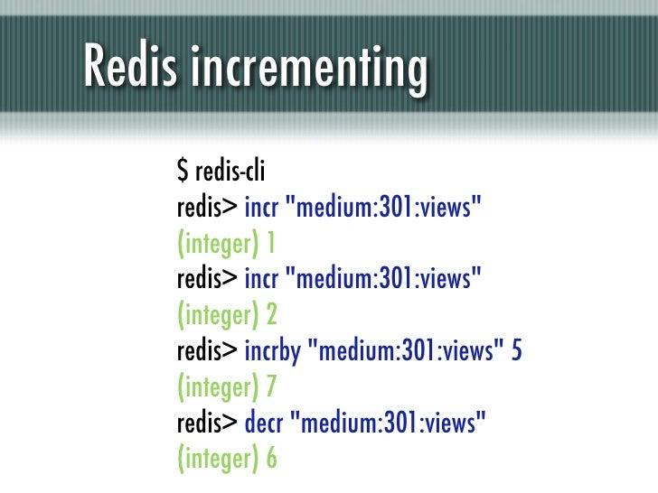 """Redis incrementing    $ redis-cli    redis> incr """"medium:301:views""""    (integer) 1    redis> incr """"medium:301:views""""    (i..."""