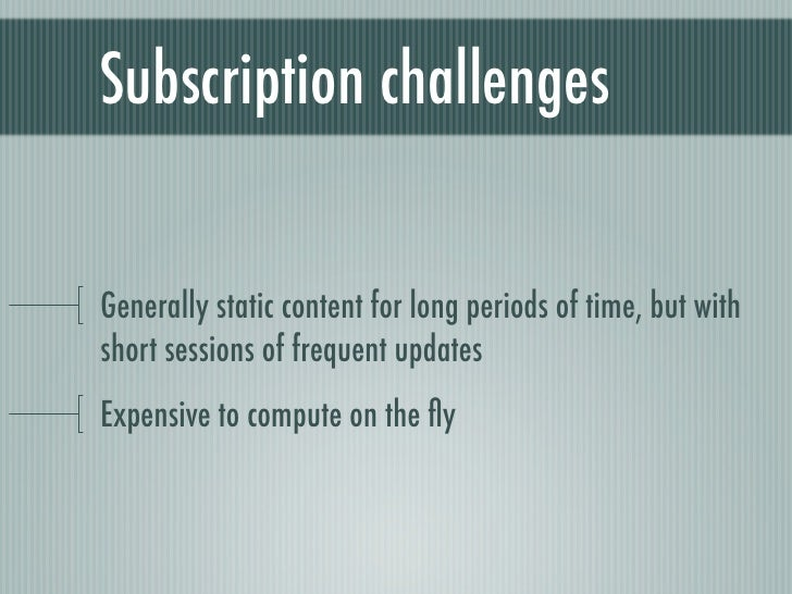 Subscription challengesGenerally static content for long periods of time, but withshort sessions of frequent updatesExpens...