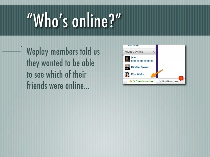 """""""Who's online?""""Weplay members told usthey wanted to be ableto see which of theirfriends were online..."""
