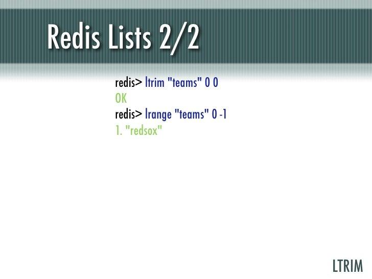 "Redis Lists 2/2      redis> ltrim ""teams"" 0 0      OK      redis> lrange ""teams"" 0 -1      1. ""redsox""                    ..."