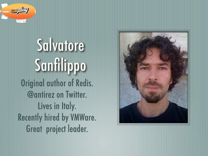Salvatore     Sanfilippo Original author of Redis.   @antirez on Twitter.       Lives in Italy.Recently hired by VMWare.  G...