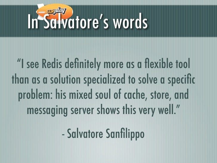 """In Salvatore's words """"I see Redis definitely more as a flexible toolthan as a solution specialized to solve a specific  probl..."""