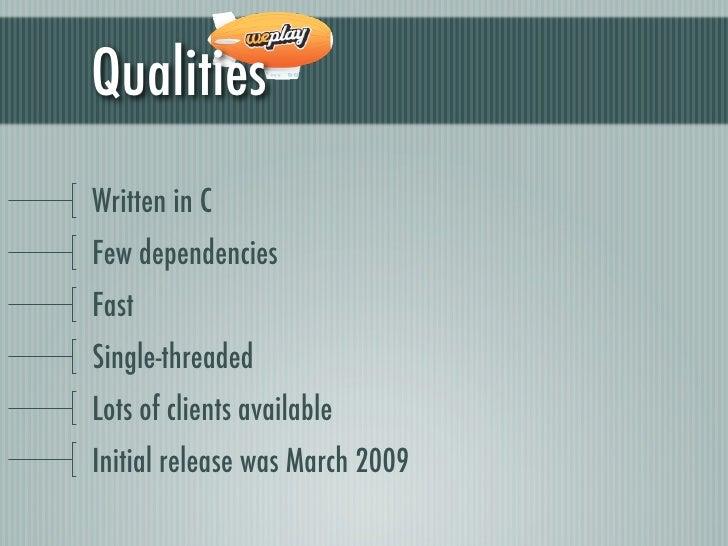 QualitiesWritten in CFew dependenciesFastSingle-threadedLots of clients availableInitial release was March 2009