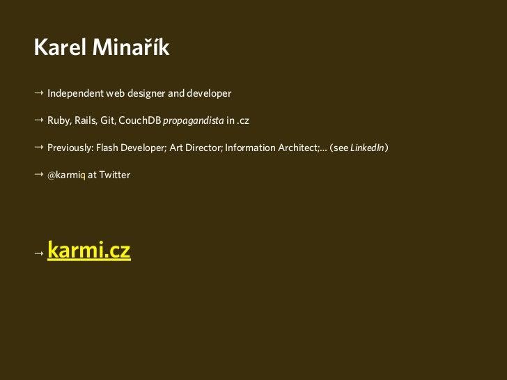 Karel Minařík→ Independent web designer and developer→ Ruby, Rails, Git, CouchDB propagandista in .cz→ Previously: Flash D...