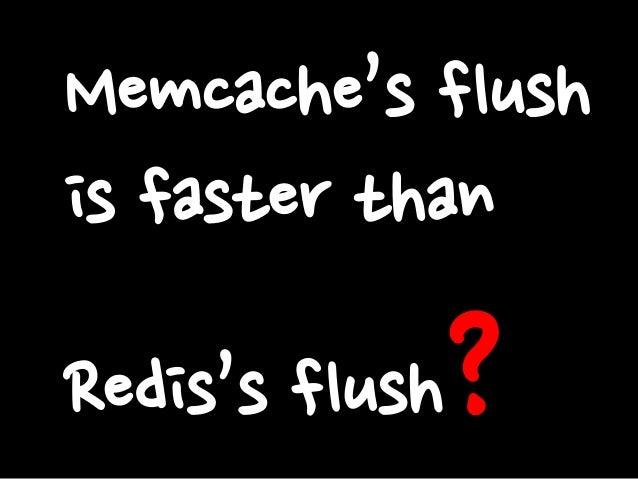 Memcache's flush is faster than  ?  Redis's flush