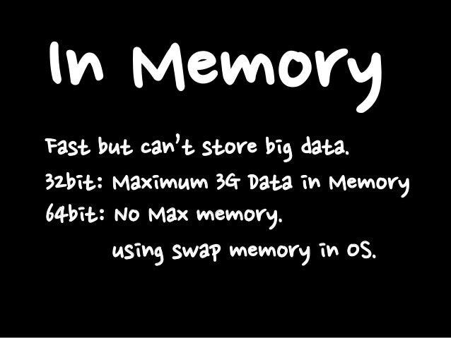 In Memory Fast but can't store big data. 32bit: Maximum 3G Data in Memory 64bit: No Max memory. using swap memory in OS.