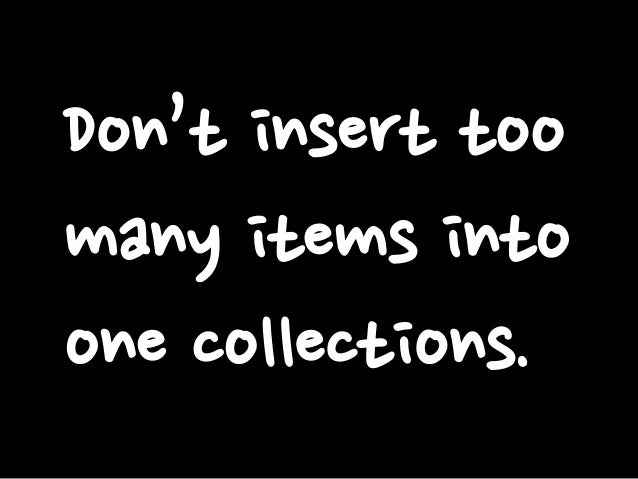 Don't insert too many items into one collections.
