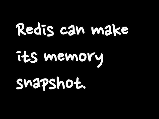 Redis can make its memory snapshot.