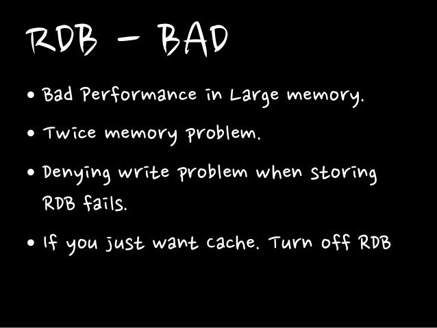 RDB - BAD • Bad Performance in Large memory. • Twice memory problem. • Denying write problem when storing RDB fails. • If ...