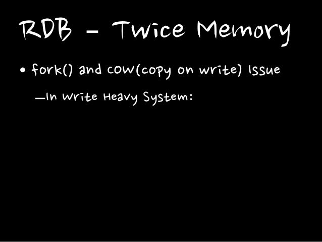 RDB – Twice Memory • fork() and COW(copy on write) Issue –In Write Heavy System:
