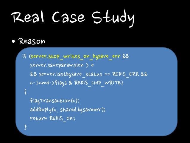 Real Case Study • Reason if (server.stop_writes_on_bgsave_err && server.saveparamslen > 0 && server.lastbgsave_status == R...