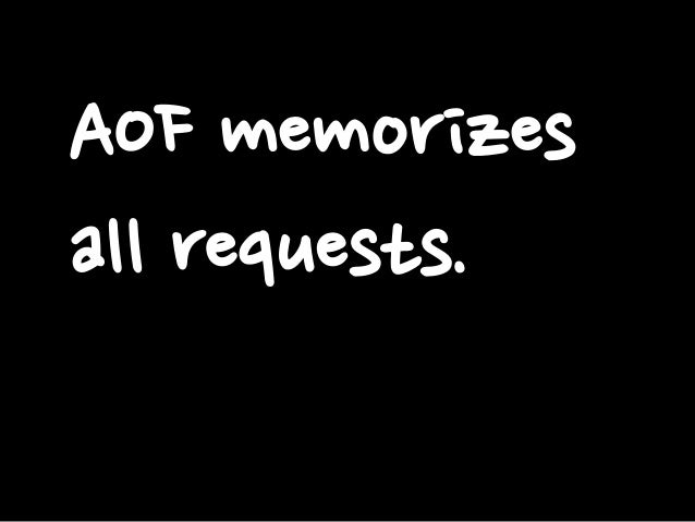 AOF memorizes all requests.