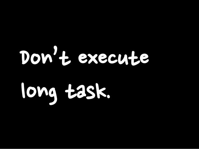 Don't execute long task.