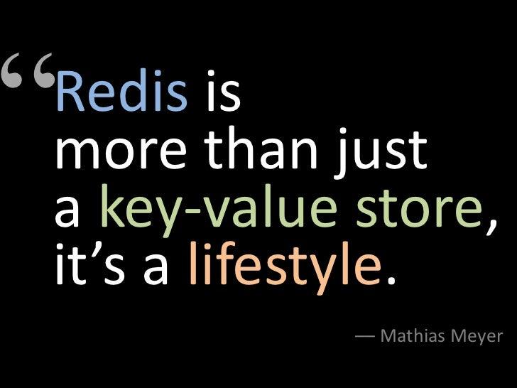 """Redis ismore than justa key-value store,it's a lifestyle.            –– Mathias Meyer"