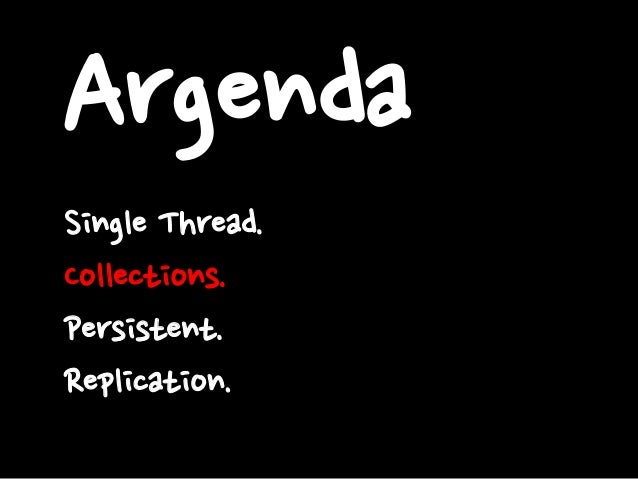 Argenda Single Thread. Collections. Persistent. Replication.