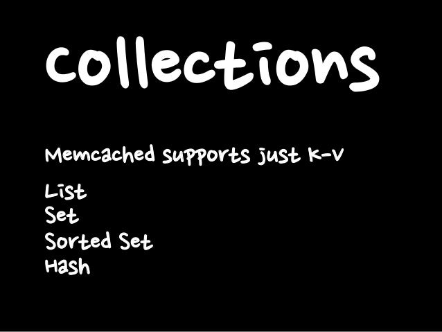 Collections Memcached supports just K-V List Set Sorted Set Hash