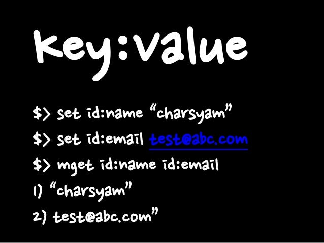 "Key:Value $> set id:name ""charsyam"" $> set id:email test@abc.com $> mget id:name id:email 1) ""charsyam"" 2) test@abc.com"""