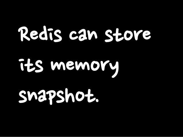 Redis can store its memory snapshot.