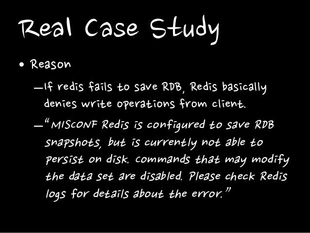 """Real Case Study • Reason –If redis fails to save RDB, Redis basically denies write operations from client. –""""MISCONF Redis..."""