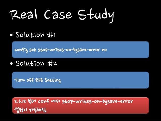 Real Case Study • Solution #1 • Solution #2 config set stop-writes-on-bgsave-error no Turn off RDB Setting 2.6.12 부터 conf ...