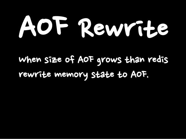 AOF Rewrite When size of AOF grows than redis rewrite memory state to AOF.