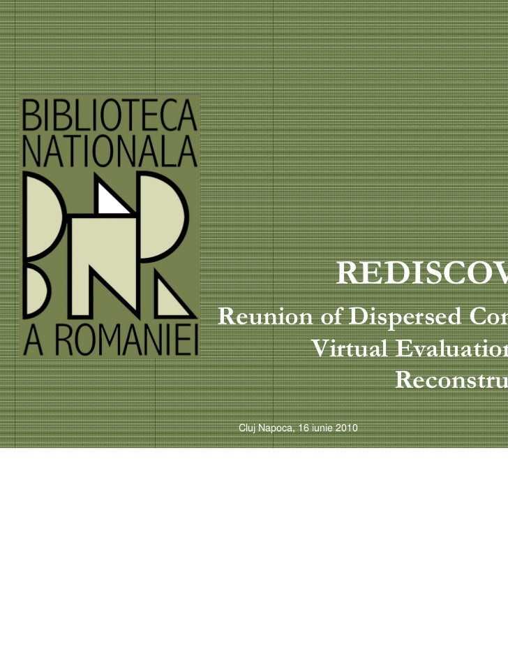 REDISCOVERReunion of Dispersed Content:       Virtual Evaluation and               Reconstruction Cluj Napoca, 16 iunie 2010