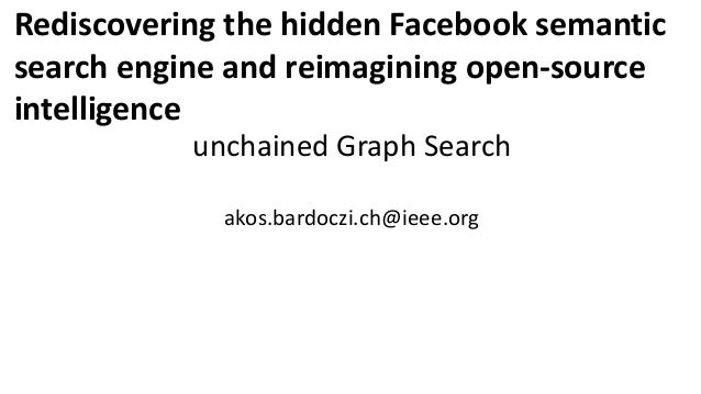 Rediscovering the hidden Facebook semantic search engine and reimagining open-source intelligence unchained Graph Search a...