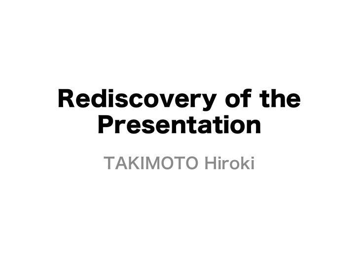 Rediscovery of the  Presentation   TAKIMOTO Hiroki