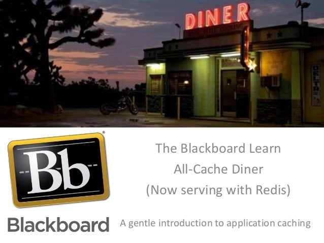The Blackboard Learn All-Cache Diner (Now serving with Redis) A gentle introduction to application caching