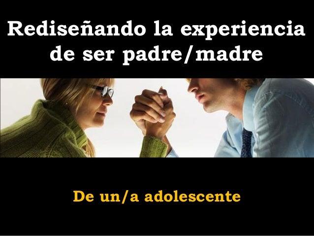 Rediseñando la experiencia   de ser padre/madre     De un/a adolescente
