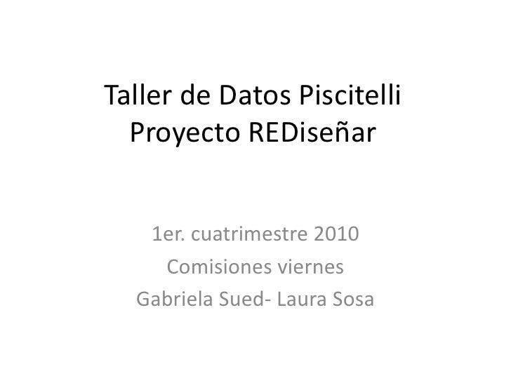 Taller de Datos PiscitelliProyecto REDiseñar<br />1er. cuatrimestre 2010<br />Comisiones viernes<br />Gabriela Sued- Laura...