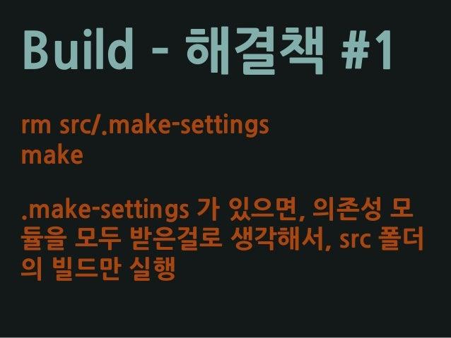 Build – 해결책 #1 rm src/.make-settings make .make-settings 가 있으면, 의존성 모 듈을 모두 받은걸로 생각해서, src 폴더 의 빌드만 실행