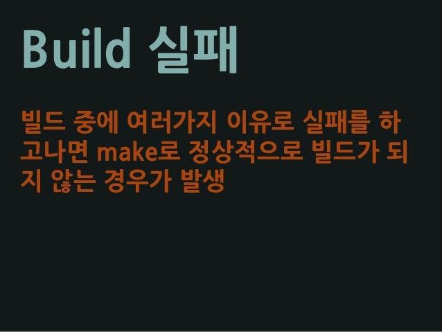 Build 실패 빌드 중에 여러가지 이유로 실패를 하 고나면 make로 정상적으로 빌드가 되 지 않는 경우가 발생
